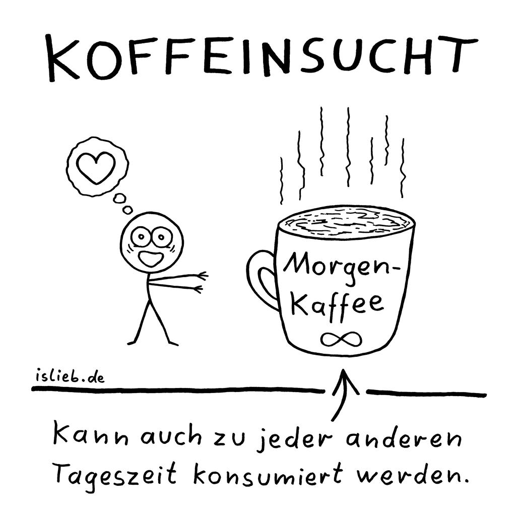 Koffeinsucht | Kaffee-Cartoon | is lieb? | Morgenkaffee - kann auch zu jeder anderen Tageszeit konsumiert werden | Junkie, süchtig, Abhängigkeit