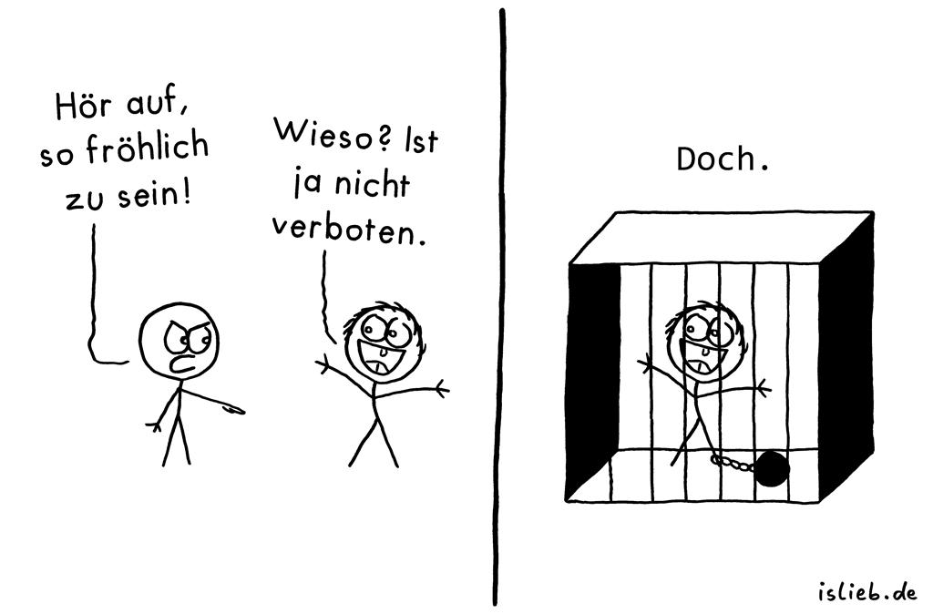 Fröhlich | Strichmännchen-Comic | is lieb? | Hör auf, so fröhlich zu sein! Wieso? Ist ja nicht verboten. Doch | Glücklich, Strafe, Gefängnis, Knast, Verbrechen, Verbrecher