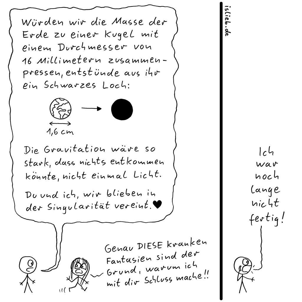Grund | Astronomie-Comic | is lieb? | Würden wir die Masse der Erde zu einer Kugel mit einem Durchmesser von 16 Millimetern zusammenpressen, entstünde aus ihr ein Schwarzes Loch. Die Gravitation wäre so stark, dass nichts entkommen könnte, nicht einmal Licht. Du und ich, wir wären in der Singularität vereint. Genau DIESE kranken Fantasien sind der Grund, warum ich mit dir Schluss mache! Ich war noch lange nicht fertig. | Universum, Physik, Trennung, Geeks, Nerds