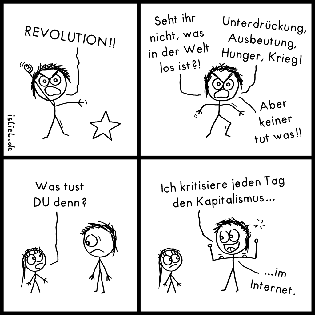 Systemkritik | Revolutions-Comic | is lieb? | Revolution! Seht ihr nicht, was in der Welt los ist? Unterdrückung, Ausbeutung, Hunger, Krieg! Aber keiner tut was. Was tust du denn? Ich kritisiere jeden Tag den Kapitalismus im Internet | Karl Marx, Engels, Revolte, Sozialismus