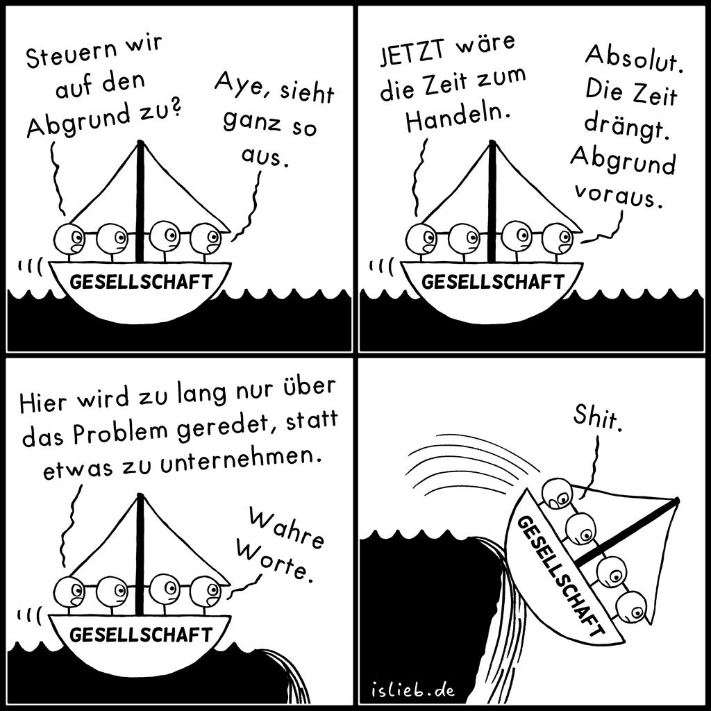 Handlungsbedarf | Gesellschaftssatire | is lieb? | Steuern wir auf den Abgrund zu? Aye, sieht ganz so aus. Jetzt wäre die Zeit zum Handeln. Absolut. Die Zeit drängt. Abgrund voraus. Hier wird zu lang nur über das Problem geredet, statt etwas zu unternehmen. Wahre Worte. Shit. | Schiff, Boot, Meer, Seefahrt, Satire, Ironie, Demokratie, Politik