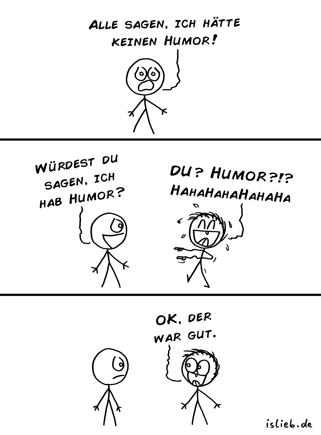 Humor | Strichmännchen-Comic | is lieb? | Alle sagen, ich hätte keinen Humor! Würdest du sagen, ich hab Humor? Du? Humor?!? Hahahahahaha. OK, der war gut. | Witz, lustig, humorvoll, unlustig, nichtlustig, lachen