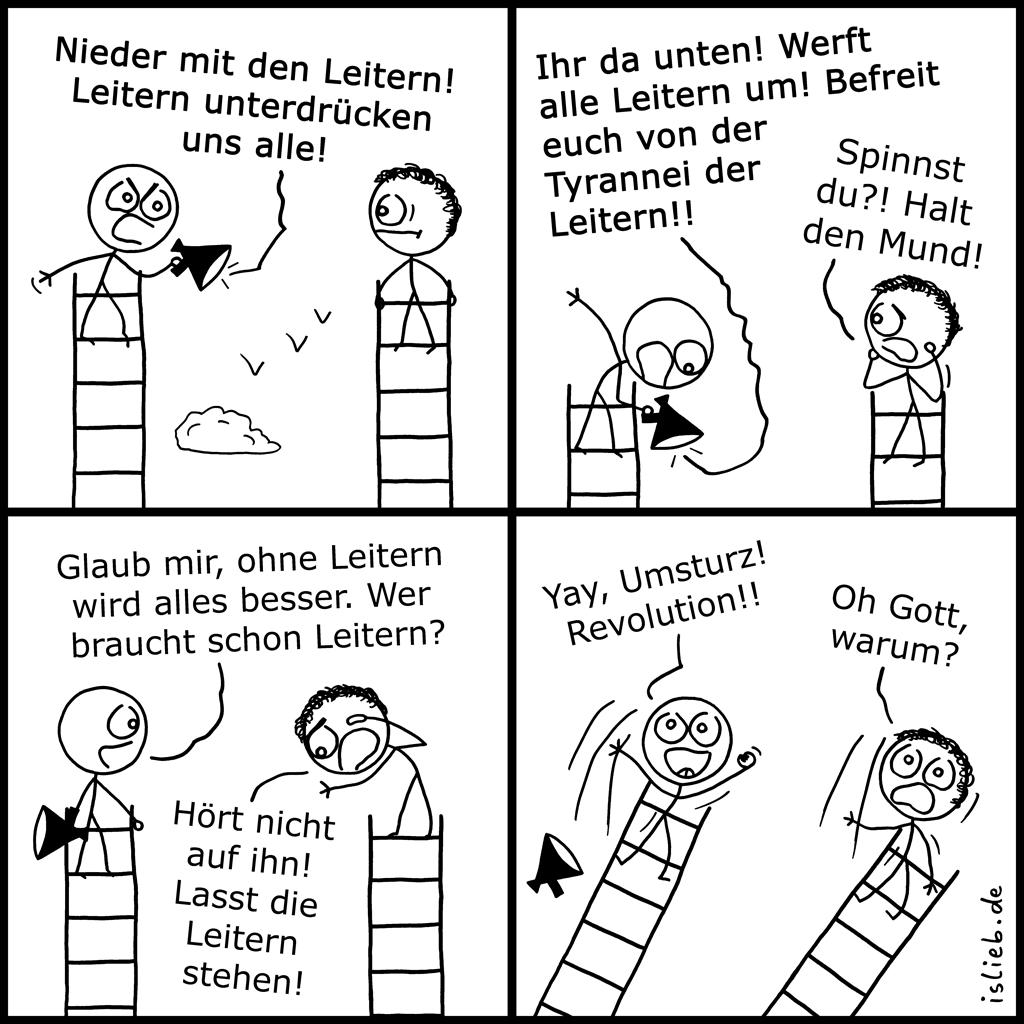 Leitern | Umsturz-Comic | is lieb? | Nieder mit den Leitern! Leitern unterdrücken uns alle. Ihr da unten! Werft alle Leitern um! Befreit euch von der Tyrannei der Leitern! Spinnst du? Halt den Mund. Glaub mir, ohne Leitern wird alles besser. Wer braucht schon Leitern? Hört nicht auf ihn! Lasst die Leitern stehen! Yay, Umsturz! revolution! Oh Gott, warum? | Revolte