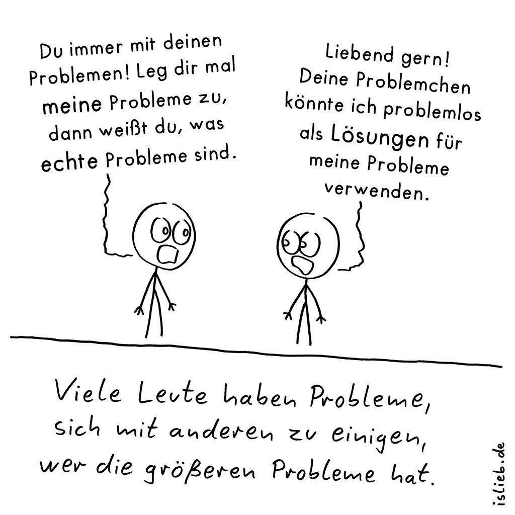 Problemvergleich | Problem-Cartoon | is lieb? | Du immer mit deinen Problemen. Leg dir mal meine Probleme zu, dann weißt du, was echte Probleme sind. Liebend gern! Deine Probleme könnte ich problemlos als Lösungen für meine Probleme verwenden. Viele Leute haben Probleme, sich mit anderen zu einigen, wer die größeren Probleme hat.