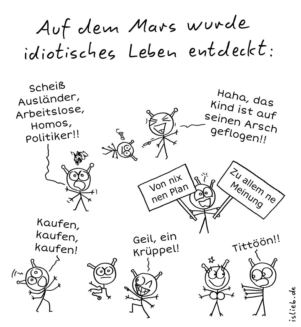 Auf dem Mars | Idiotisches Leben | is lieb? | Auf dem Mars wurde idiotisches Leben entdeckt. Scheiß Ausländer, Arbeitslose, Homos, Politiker! Haha, das Kind ist auf seinen Arsch geflogen! Kaufen, kaufen, kaufen! Von nix nen Plan, zu allem ne Meinung. Geil, ein Krüppel! Tittöön! | Titten, RTL, RTL2, niveaulos, Aliens, Außerirdische, Dummheit
