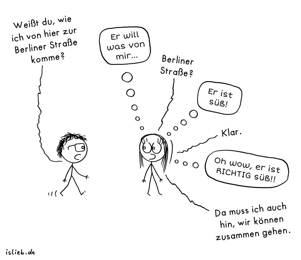 Berliner Straße | Wegbeschreibungs-Cartoon | is lieb? | Weißt du, wie ich von hier zur Berliner Straße komme? Er will was von mir. Berliner Straße? er ist süß. Klar. Oh wow, er ist richtig süß! Da muss ich auch hin, wir können zusammen gehen. | Flirten, Singles, kennenlernen