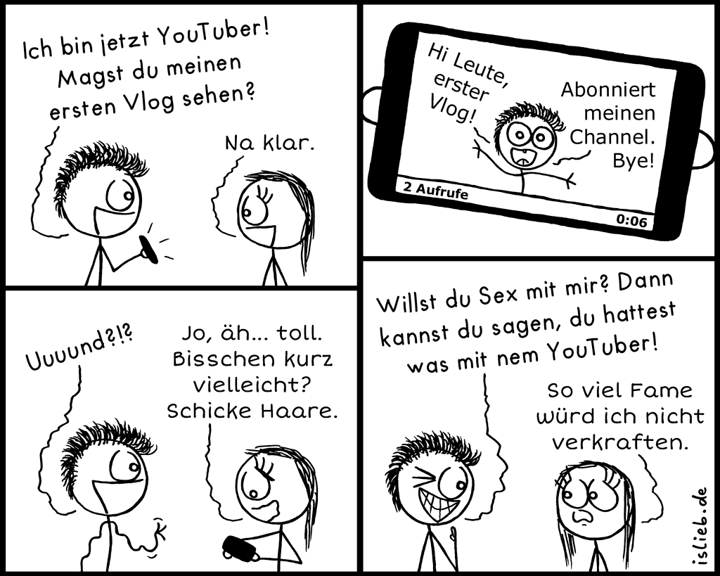 YouTuber | Vlog-Comic | is lieb? | Ich bin jetzt YouTuber. Magst du meinen ersten Vlog sehen? Na klar. Hi Leute, erster Vlog. Abonniert meinen Channel, bye! Uuuund? Jo, äh... toll. Schicke Haare. Willst du Sex mit mir? dann kannst du sagen, du hattest was mit nem YouTuber. So viel Fame würd ich nicht verkraften.