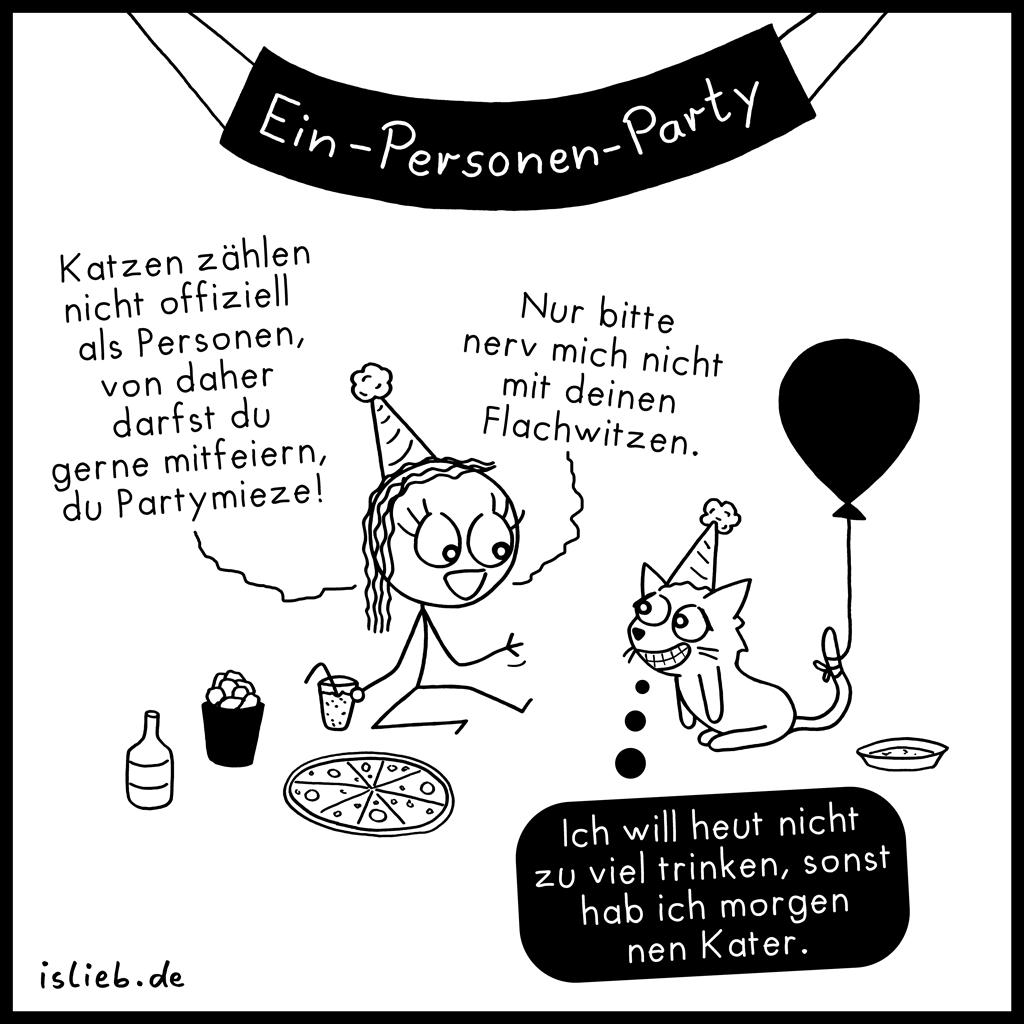Katzen zählen nicht offiziell als Person, von daher darfst du gerne mitfeiern, du Partymieze! Nur bitte nerv mich nicht mit deinen Flachwitzen. Ich will heute nicht zu viel trinken, sonst hab ich morgen nen Kater. Ein-Personen-Party | Katzen-Cartoon | is lieb?